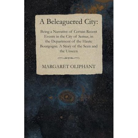A Beleaguered City: Being a Narrative of Certain Recent Events in the City of Semur, in the Department of the Haute Bourgogne. A Story of the Seen and the Unseen - eBook](City Pages Halloween Events)