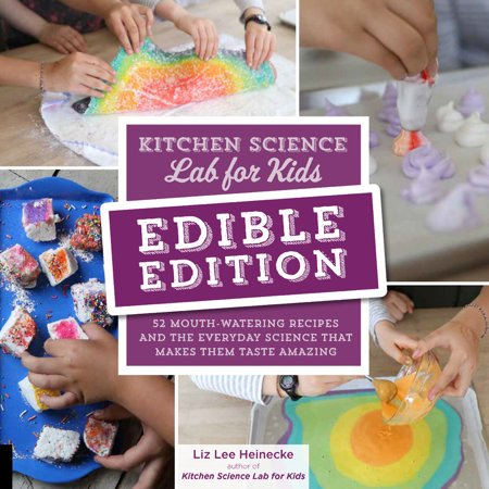 Kitchen Science Lab for Kids: EDIBLE EDITION : 52 Mouth-Watering Recipes and the Everyday Science That Makes Them Taste