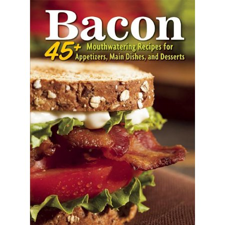 Bacon : 45+ Mouthwatering Recipes for Appetizers, Main Dishes, and Desserts