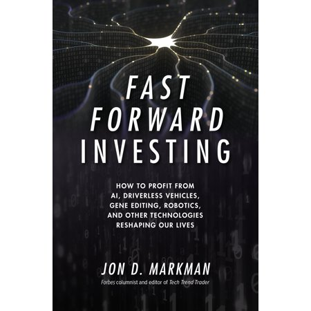 Fast Forward Investing : How to Profit from AI, Driverless Vehicles, Gene Editing, Robotics, and Other Technologies Reshaping Our