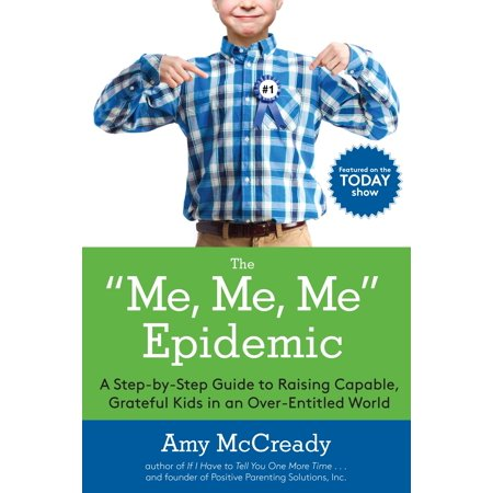 The Me, Me, Me Epidemic : A Step-by-Step Guide to Raising Capable, Grateful Kids in an Over-Entitled (Raising Grateful Kids In An Entitled World)