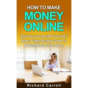 How To Make Money Online: Quit Your Job And Be Your Own Boss: A Step-by-Step Guide To Making Money From Home - eBook