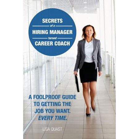 Secrets Of A Hiring Manager Turned Career Coach  A Foolproof Guide To Getting The Job You Want  Every Time