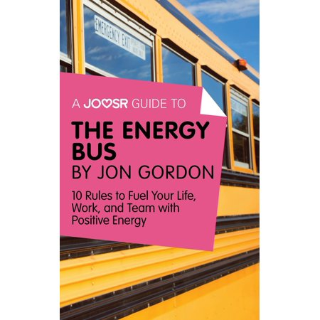 A Joosr Guide to... The Energy Bus by Jon Gordon: 10 Rules to Fuel Your Life, Work, and Team with Positive Energy - (10 Rules For The Ride Of Your Life)