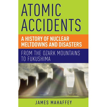 Atomic Accidents : A History of Nuclear Meltdowns and Disasters: From the Ozark Mountains to (Three Mile Island Pennsylvania Nuclear Power Disaster)