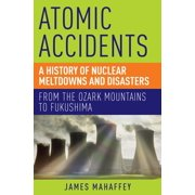 Atomic Accidents : A History of Nuclear Meltdowns and Disasters: From the Ozark Mountains to Fukushima