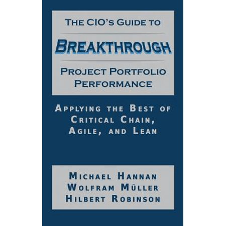 The Cio's Guide to Breakthrough Project Portfolio Performance : Applying the Best of Critical Chain, Agile, and