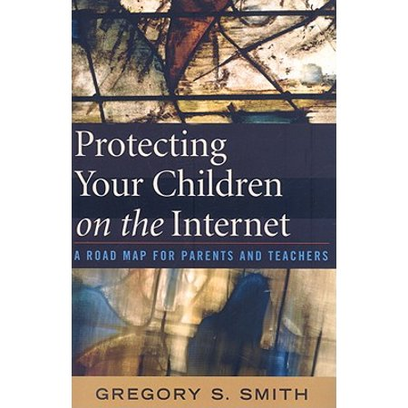 Protecting Your Children on the Internet : A Road Map for Parents and Teachers