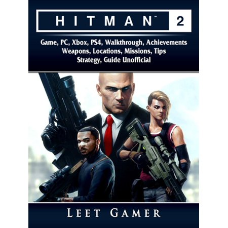 Hitman 2 Game, PC, Xbox, PS4, Walkthrough, Achievements, Weapons, Locations, Missions, Tips, Strategy, Guide Unofficial -