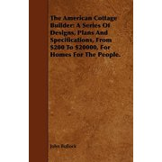 The American Cottage Builder : A Series of Designs, Plans and Specifications, from $200 to $20000, for Homes for the People.