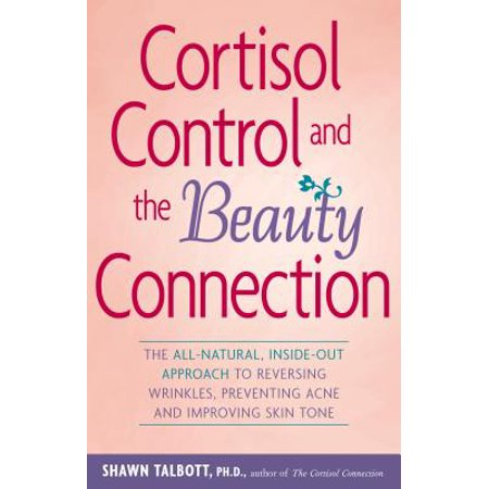 Cortisol Control And The Beauty Connection  The All Natural  Inside Out Approach To Reversing Wrinkles  Preventing Acne  And Improving Skin Tone