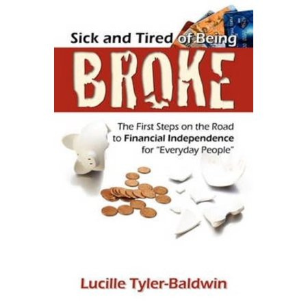 Sick And Tired Of Being Broke  The First Steps On The Road To Financial Independence For Everyday People