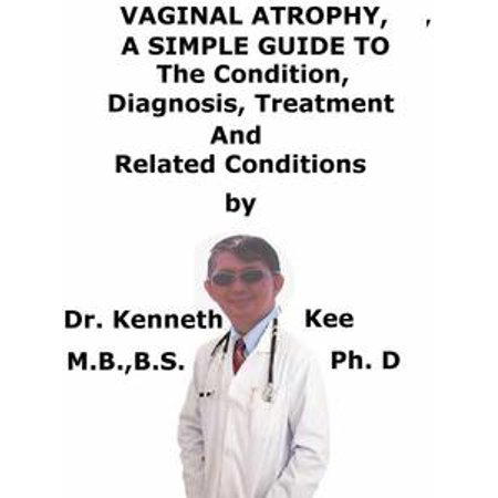 Vaginal Atrophy, A Simple Guide To The Condition, Diagnosis, Treatment And Related Conditions - eBook