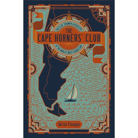 The Cape Horners' Club : Tales of Triumph and Disaster at the World's Most Feared