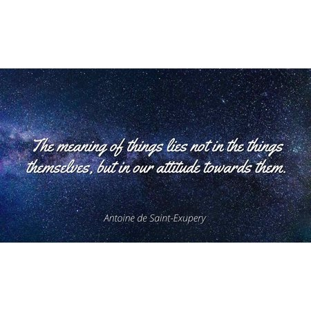 Antoine de Saint-Exupery - The meaning of things lies not in the things  themselves, but in our attitude towards them  - Famous Quotes Laminated  POSTER