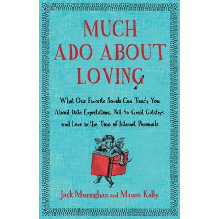 Much Ado About Loving: What Our Favorite Novels Can Teach You About Date Expectations, Not So-Great Gatsbys, and Love in the Time of Internet Personals Finding love should be easier than ever before, given all the freedoms we enjoy. But as it turns out, the more options we have, the more difficult attaining romantic bliss becomes. We wonder: Should we put all our energy into online dating, or hang out in bars to find someone new? Should we settle for a friendship-with-benefits, or refuse to stop looking until we happen upon true love? And if we do manage to achieve the impossible and find a perfect match-soul mate, sexual dynamo, and best buddy all in one-how can we beat the relationship doldrums when they come, as they're bound to in this hyperactive society? In our quest to reach romantic nirvana, we turn to self-help manuals, magazines, talk shows, friends, relatives, and shrinks. But we've overlooked the true font of wisdom: the timeless stories written by great novelists. That's where  Much Ado About Loving  comes in. In its pages, two book lovers who are also advice columnists-Maura Kelly and Jack Murnighan-relay the lessons in life and love that they've learned from reading more classic novels than your English teacher, while having far more romantic conundrums than all of Jane Austen's characters combined. They've done the heavy reading-and the recovering from heartbreak-for you. Now all you need is this book.