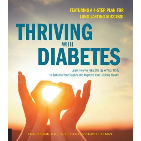 Thriving with Diabetes : Learn How to Take Charge of Your Body to Balance Your Sugars and Improve Your Lifelong Health - Featuring a 4-Step Plan for Long-Lasting