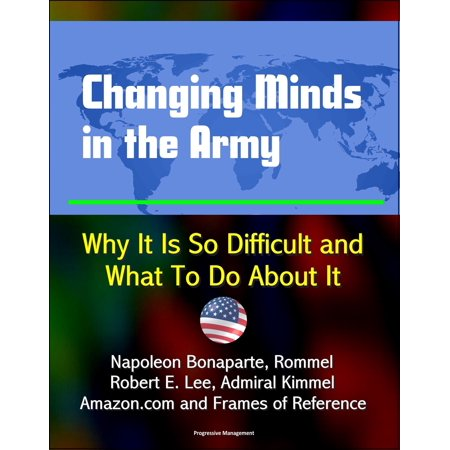 Changing Minds in the Army: Why It Is So Difficult and What To Do About It - Napoleon Bonaparte, Rommel, Robert E. Lee, Admiral Kimmel, Amazon.com and Frames of Reference - (The Rise Of Napoleon Bonaparte By Robert Asprey)