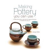 Making Pottery You Can Use: Plates That Stack - Lids That Fit - Spouts That Pour - Handles That Stay on (Hardcover)
