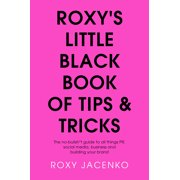 Roxy's Little Black Book of Tips and Tricks : The No-Nonsense Guide to All Things PR, Social Media, Business and Building Your Brand