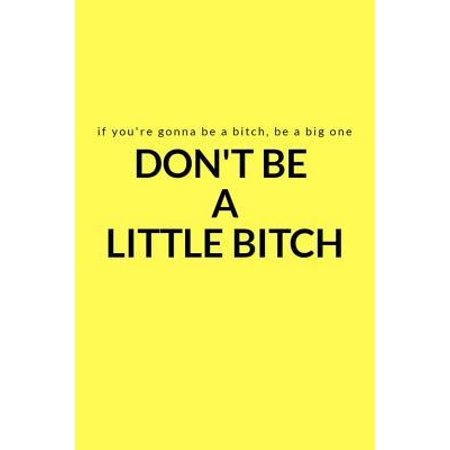 If You're Gonna Be a Bitch, Be a Big One : Don't Be a Little Bitch: A Lined Writing Yellow Journal for Everyday Inspiration and