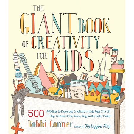 The Giant Book of Creativity for Kids : 500 Activities to Encourage Creativity in Kids Ages 2 to 12--Play, Pretend, Draw, Dance, Sing, Write, Build,