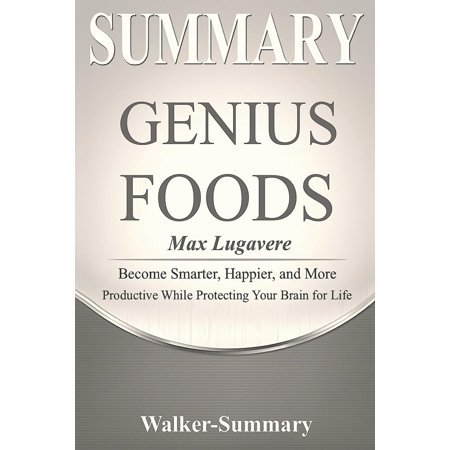 Genius Foods: Become Smarter, Happier, and More Productive -: Summary: 'genius Foods by Max Lugavere' - Become Smarter, Happier, and More Productive While Protecting Your Brain for Life (More Brains A Return To The Living Dead)