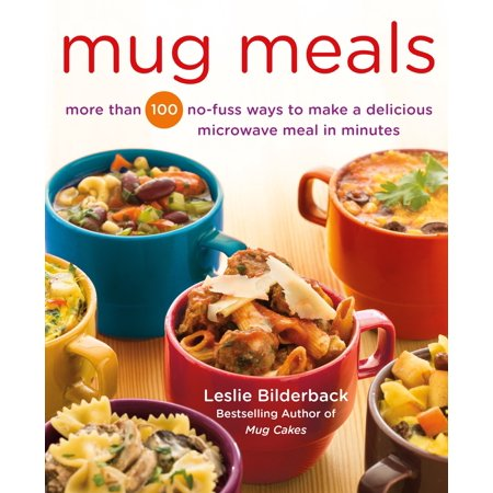 Mug Meals : More Than 100 No-Fuss Ways to Make a Delicious Microwave Meal in