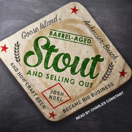 Barrel-Aged Stout and Selling Out: Goose Island, Anheuser-Busch, and How Craft Beer Became Big Business -