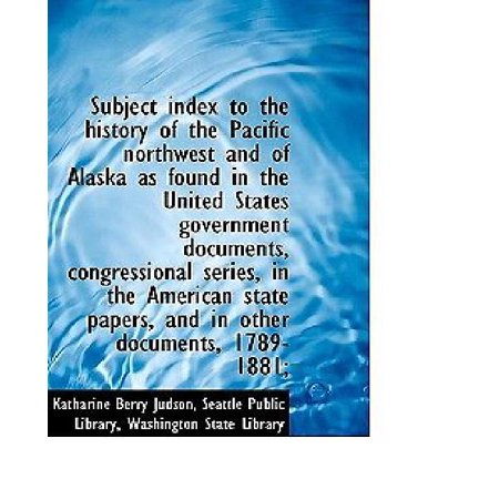 Subject Index To The History Of The Pacific Northwest And Of Alaska As Found In The United States Go