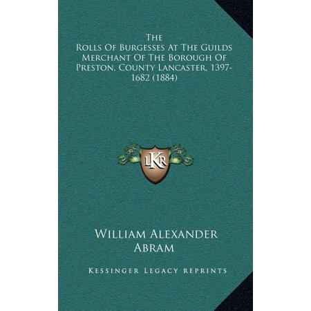The Rolls of Burgesses at the Guilds Merchant of the Borough of Preston, County Lancaster, 1397-1682 (1884) (Abram Alexander)