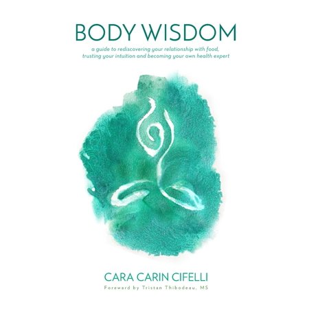 Body Wisdom : A Guide to Rediscovering Your Relationship with Food, Trusting Your Intuition and Becoming Your Own Health
