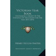 Victorian Year Book : Containing a Digest of the Statistics of the Colony for the Containing a Digest of the Statistics of the Colony for the Year 1873 (1874) Year 1873 (1874)