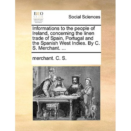 Ireland Information Halloween (Informations to the People of Ireland, Concerning the Linen Trade of Spain, Portugal and the Spanish West Indies. by C. S. Merchant.)