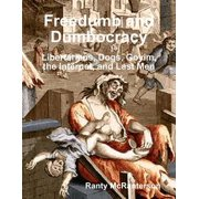 Freedumb and Dumbocracy: Libertarians, Dogs, Goyim, the Internet, and Last Men - eBook