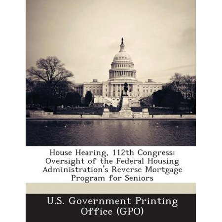 House Hearing  112Th Congress  Oversight Of The Federal Housing Administrations Reverse Mortgage Program For Seniors