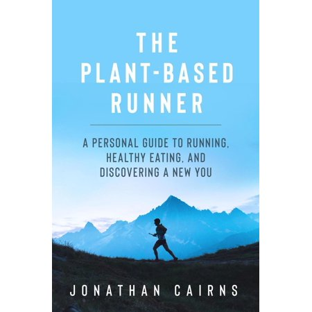 The Plant Based Runner: A Personal Guide to Running, Healthy Eating, and Discovering a New You - eBook