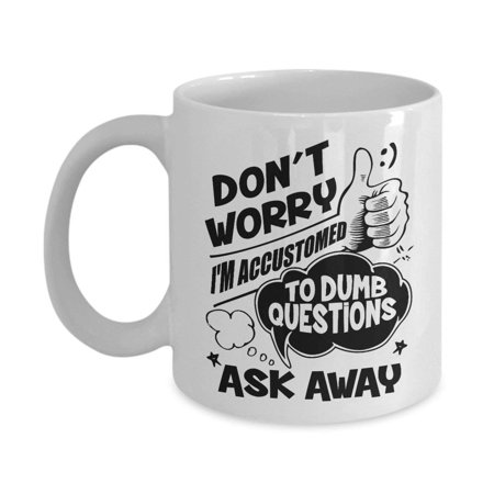 Funny Don't Worry I'm Accustomed To Dumb Questions Ask Away Coffee & Tea Gift Mug For A Boss, An Expert Coworker And Other Amazing Coworkers