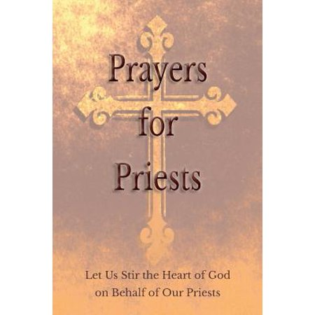 Prayers for Priests : Let Us Stir the Heart of God on Behalf of Our