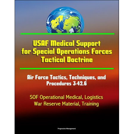 USAF Medical Support for Special Operations Forces Tactical Doctrine: Air Force Tactics, Techniques, and Procedures 3-42.6 - SOF Operational Medical, Logistics, War Reserve Material, Training - eBook