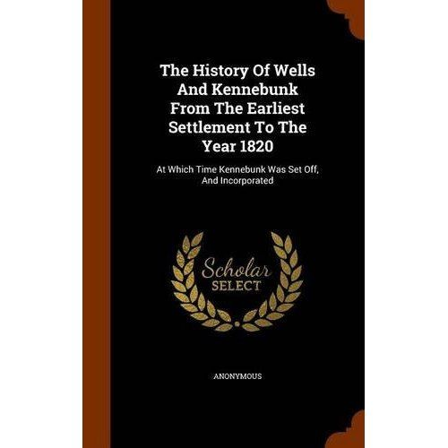 The History of Wells and Kennebunk from the Earliest Settlement to the Year 1820: At Which Time Kennebunk Was Set Off, and Incorporated