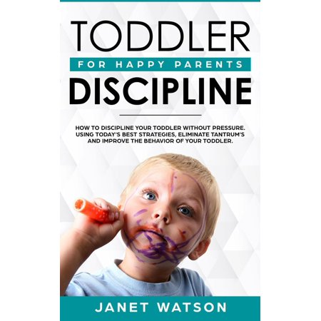 Toddler Discipline: How to Discipline your Toddler without Pressure. Using Today's Best Strategies, Eliminate Tantrum's and Improve the Behavior of your Toddler. For Happy Parents. -