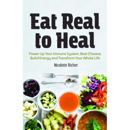 Eat Real to Heal : Using Food as Medicine to Reverse Chronic Diseases from Diabetes, Arthritis, Cancer and