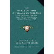 The Works of James Buchanan V6, 1844-1846 : Comprising His Speeches, State Papers, and Private Correspondence (1909)