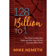 128 Billion to 1: Ten Steps to Beat the Odds and Win Your NCAA Tourney Office Pool (Paperback)