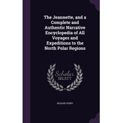 The Jeannette, and a Complete and Authentic Narrative Encyclopedia of All Voyages and Expeditions to the North Polar Regions