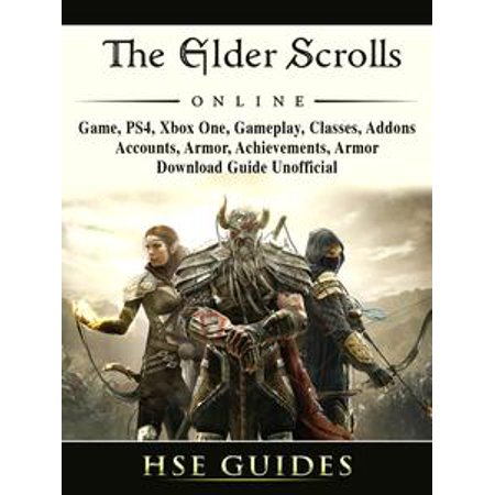 The Elder Scrolls Online, Game, PS4, Xbox One, Gameplay, Classes, Addons, Accounts, Armor, Achievements, Armor, Download Guide Unofficial - eBook