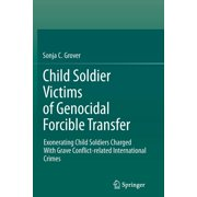 Child Soldier Victims of Genocidal Forcible Transfer: Exonerating Child Soldiers Charged with Grave Conflict-Related International Crimes (Paperback)