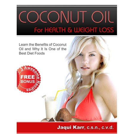 Coconut Oil for Health & Weight Loss: Learn the Benefits of Coconut Oil and Why It Is One of the Best Diet Foods -