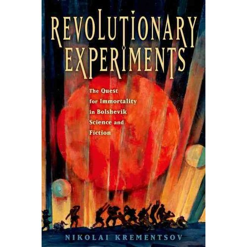 Revolutionary Experiments: The Quest for Immortality in Bolshevik Science and Fiction